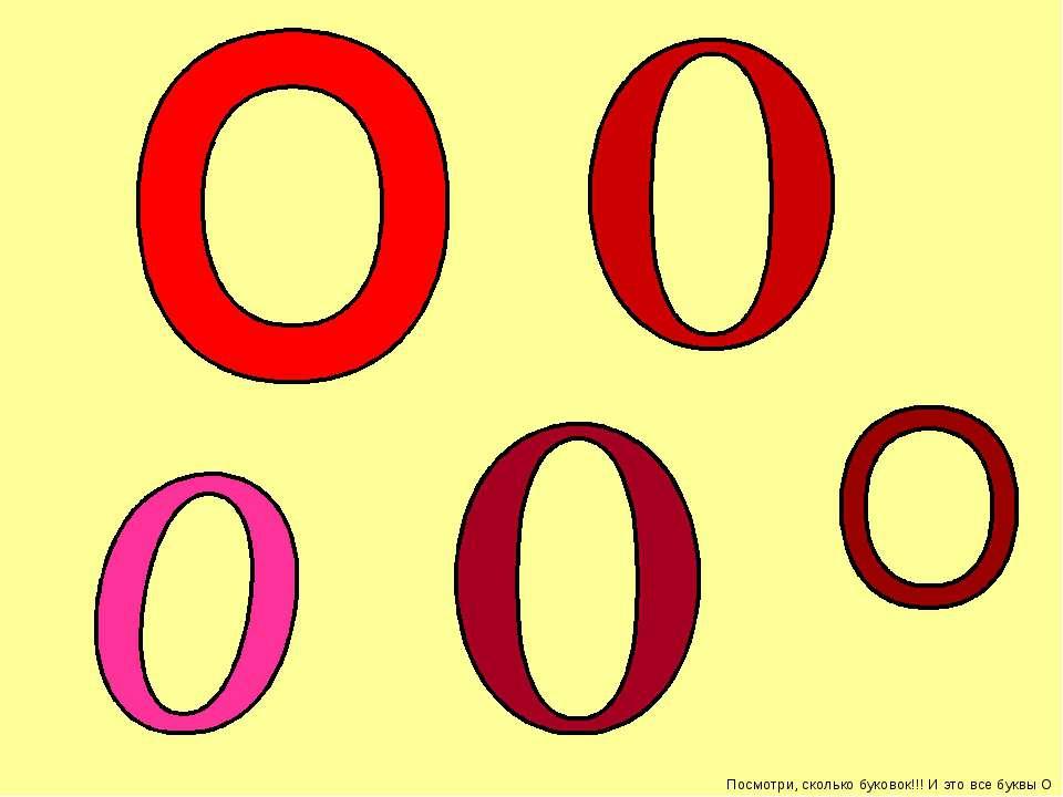 Посмотри, сколько буковок!!! И это все буквы О