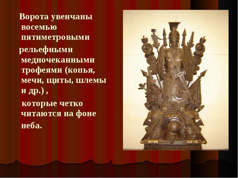 Ворота увенчаны восемью пятиметровыми рельефными медночеканными трофеями (ко...