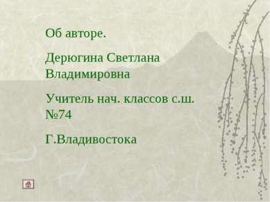 Об авторе. Дерюгина Светлана Владимировна Учитель нач. классов с.ш.№74 Г.Влад...