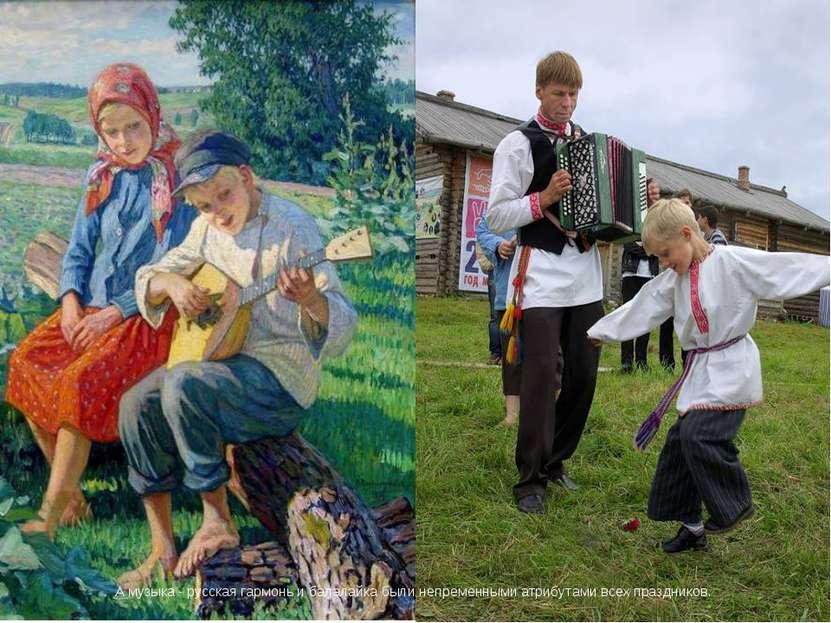 А музыка - русская гармонь и балалайка были непременными атрибутами всех праз...