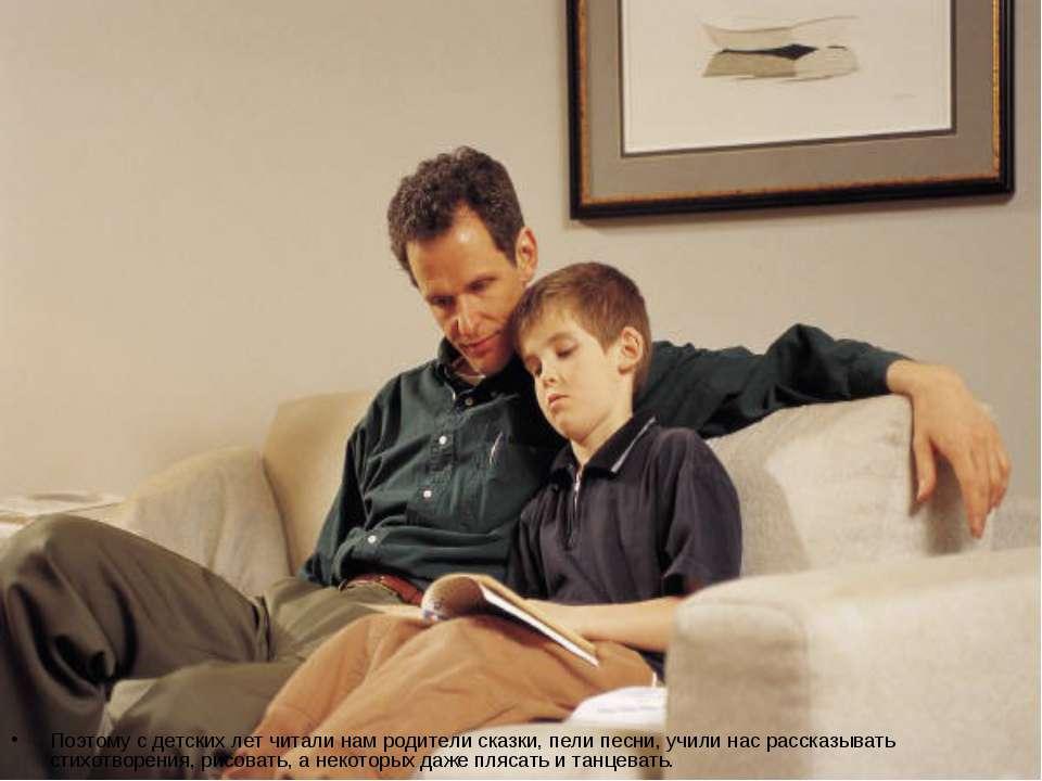Поэтому с детских лет читали нам родители сказки, пели песни, учили нас расск...