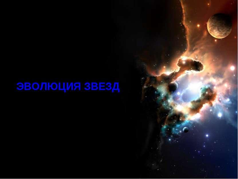 Эволюция звезд ЭВОЛЮЦИЯ ЗВЕЗД