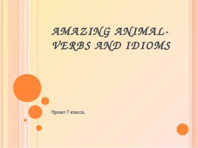 AMAZING ANIMAL-VERBS AND IDIOMS Проект 7 класса.