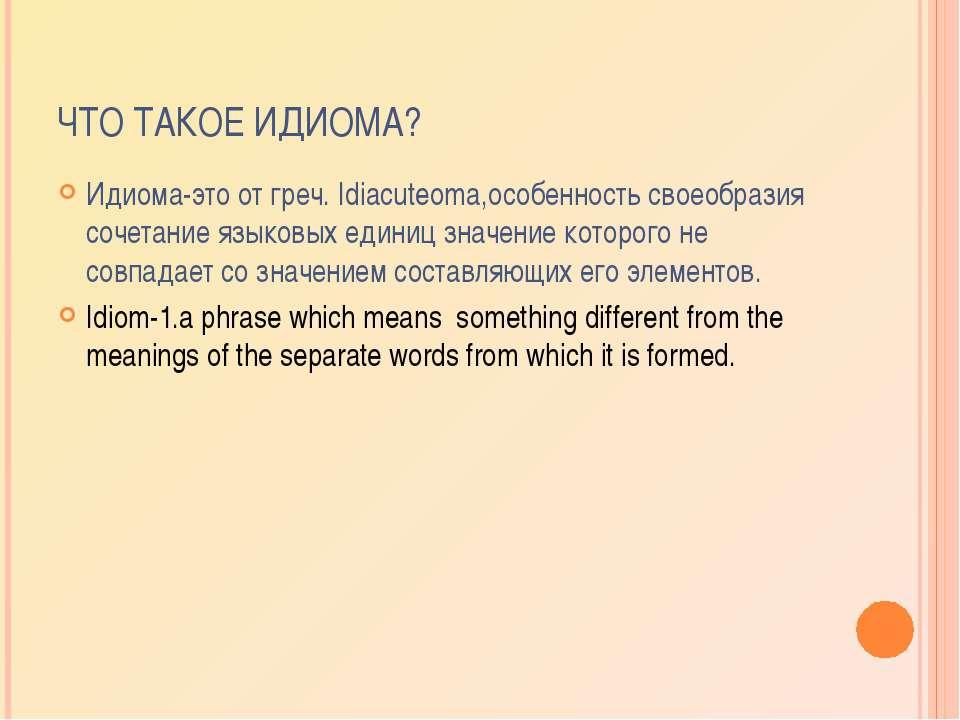 ЧТО ТАКОЕ ИДИОМА? Идиома-это от греч. Idiacuteoma,особенность своеобразия соч...