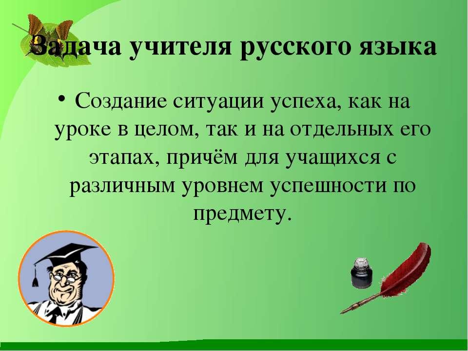 Задача учителя русского языка Создание ситуации успеха, как на уроке в целом,...