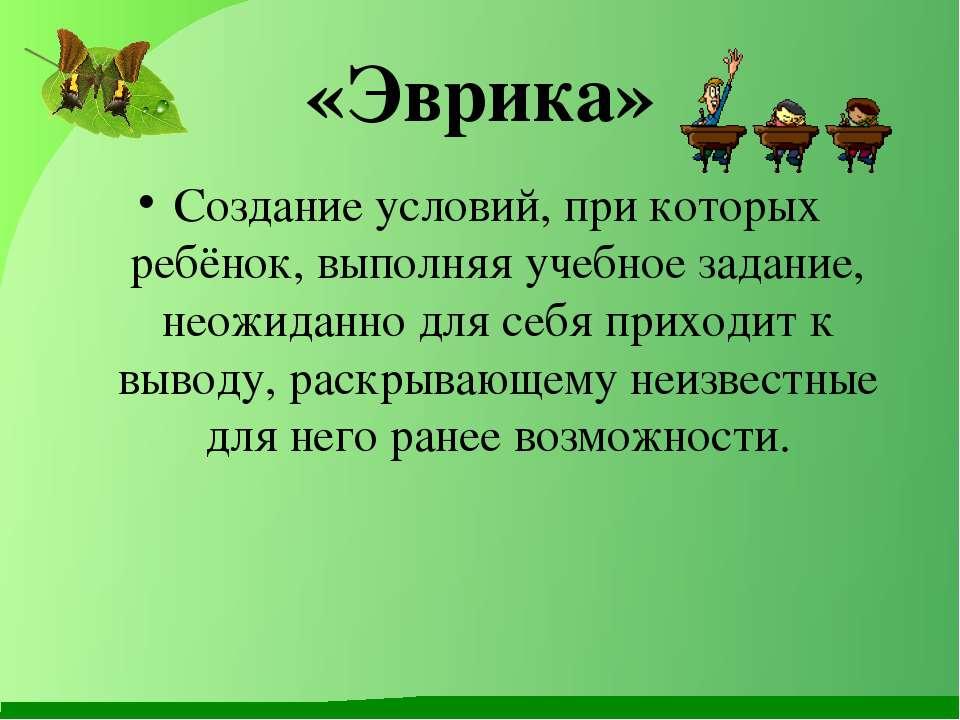 «Эврика» Создание условий, при которых ребёнок, выполняя учебное задание, нео...