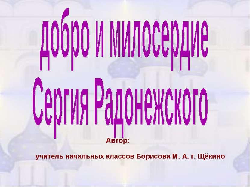 учитель начальных класcов Борисова М. А. г. Щёкино Автор: