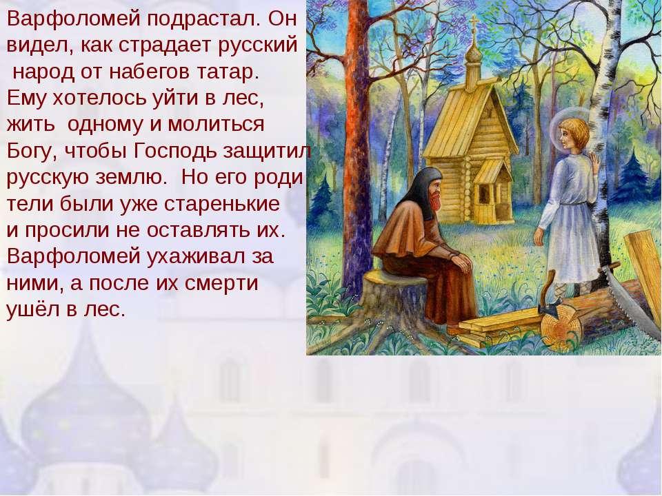 Варфоломей подрастал. Он видел, как страдает русский народ от набегов татар. ...