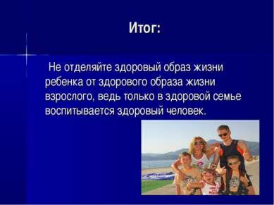 Итог: Не отделяйте здоровый образ жизни ребенка от здорового образа жизни взр...