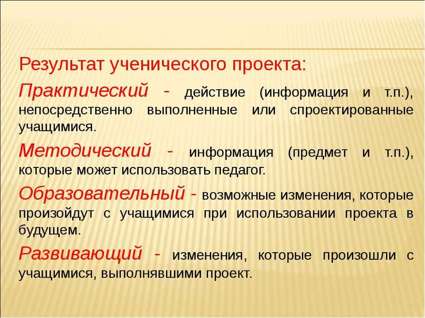 Результат ученического проекта: Практический - действие (информация и т.п.), ...