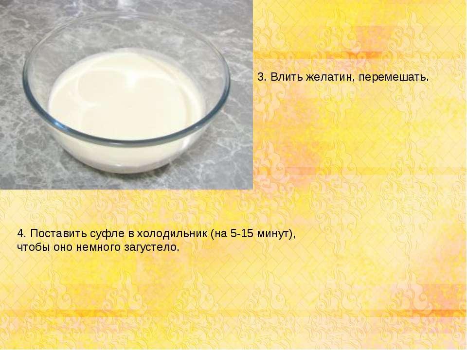 3. Влить желатин, перемешать. 4. Поставить суфле в холодильник (на 5-15 минут...
