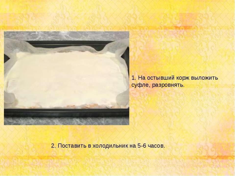 1. На остывший корж выложить суфле, разровнять. 2. Поставить в холодильник на...