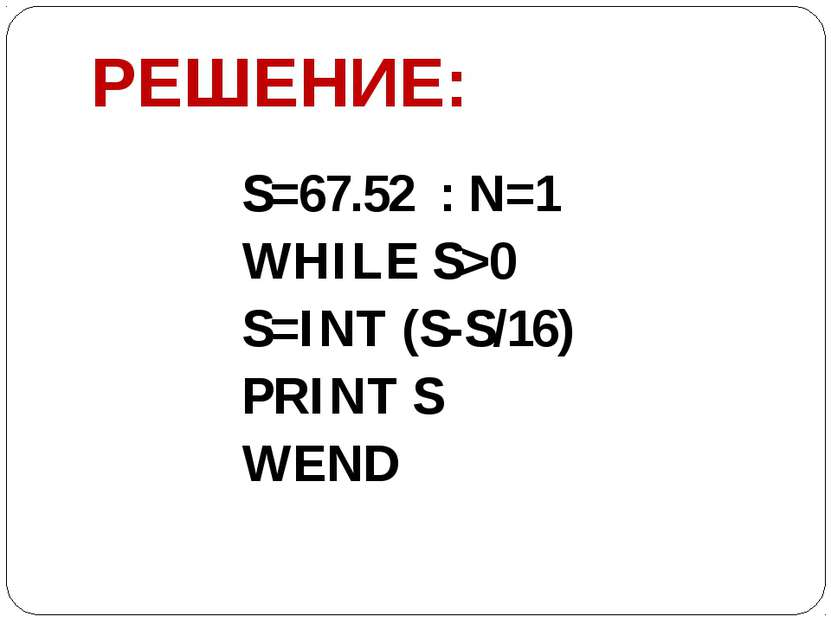 РЕШЕНИЕ: S=67.52 : N=1 WHILE S>0 S=INT (S-S/16) PRINT S WEND