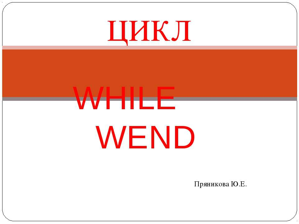 ЦИКЛ WHILE … WEND Пряникова Ю.Е.