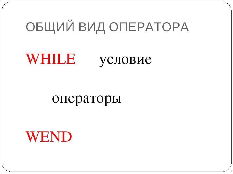 ОБЩИЙ ВИД ОПЕРАТОРА WHILE условие  операторы WEND