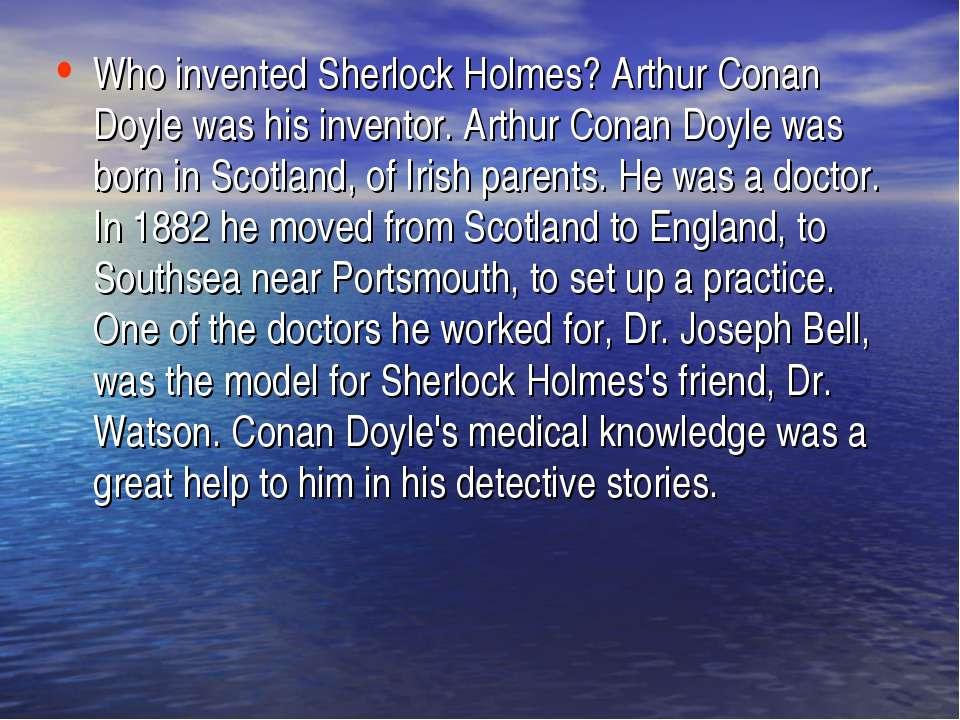 Who invented Sherlock Holmes? Arthur Conan Doyle was his inventor. Arthur Con...