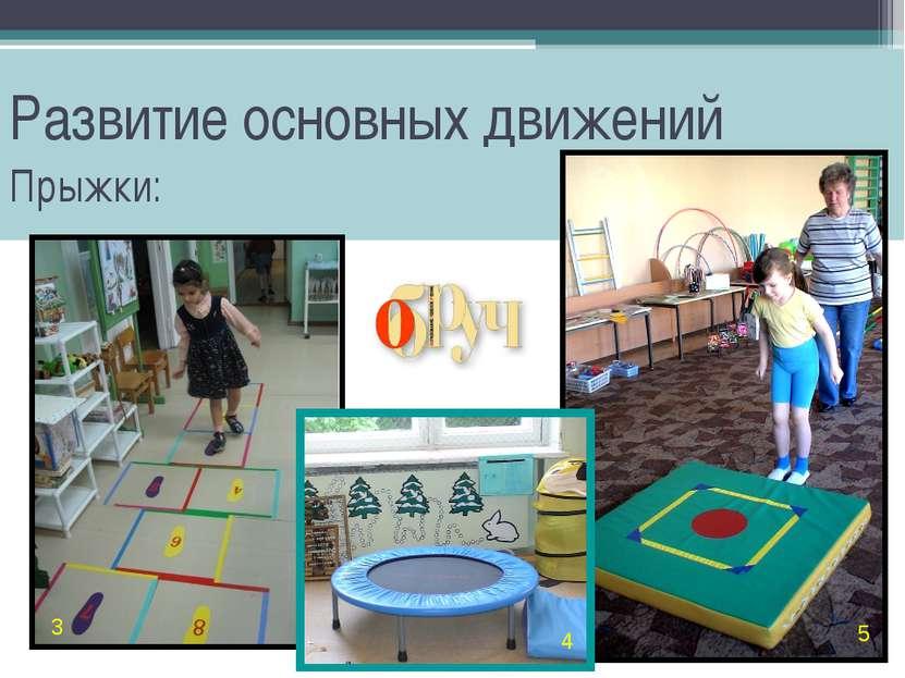 Развитие основных движений Прыжки: 3 4 5