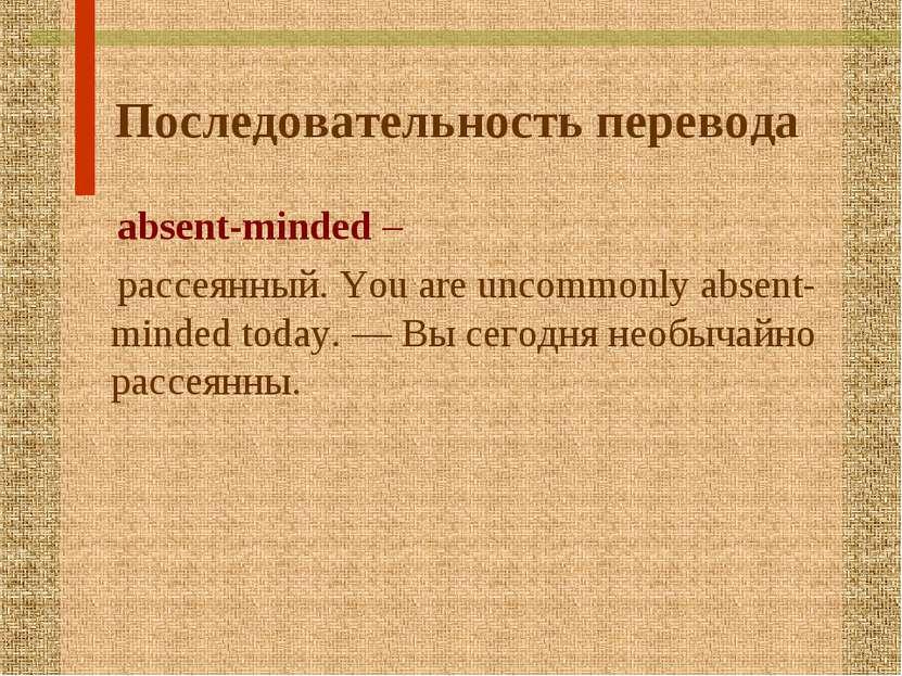 Последовательность перевода absent-minded – рассеянный. You are uncommonly ab...