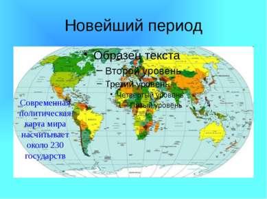 Новейший период Современная политическая карта мира насчитывает около 230 гос...