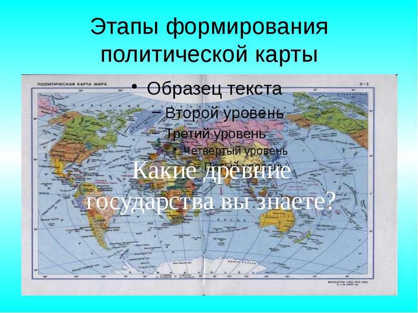 Этапы формирования политической карты Какие древние государства вы знаете?