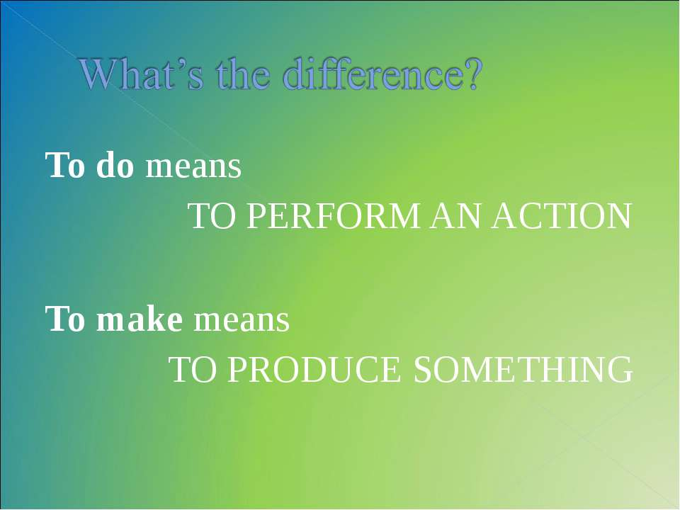 To do means TO PERFORM AN ACTION To make means TO PRODUCE SOMETHING