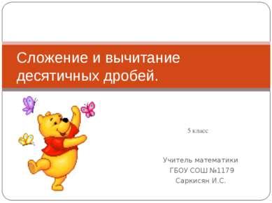 Учитель математики ГБОУ СОШ №1179 Саркисян И.С. Сложение и вычитание десятичн...