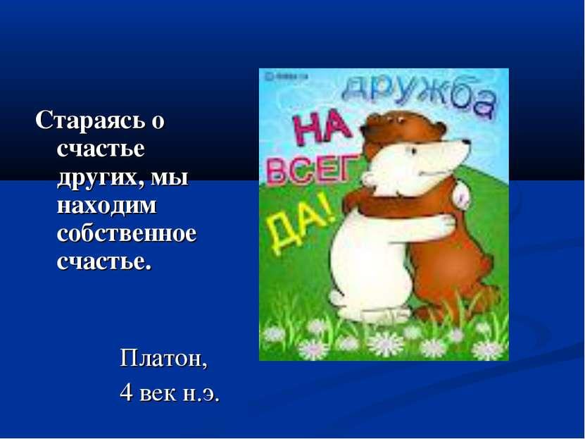 Стараясь о счастье других, мы находим собственное счастье. Платон, 4 век н.э.