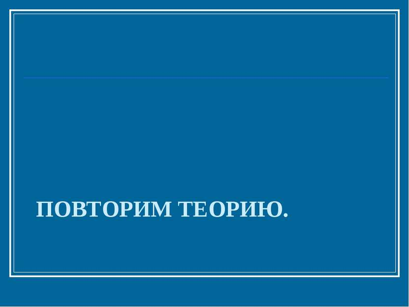 ПОВТОРИМ ТЕОРИЮ.