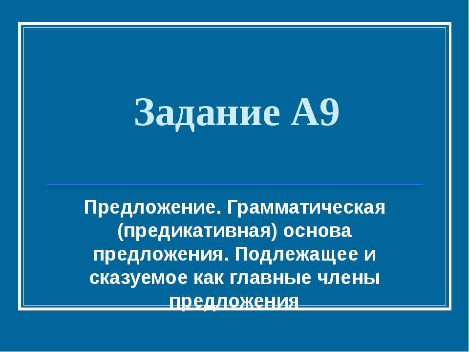 Задание А9 Предложение. Грамматическая (предикативная) основа предложения. По...