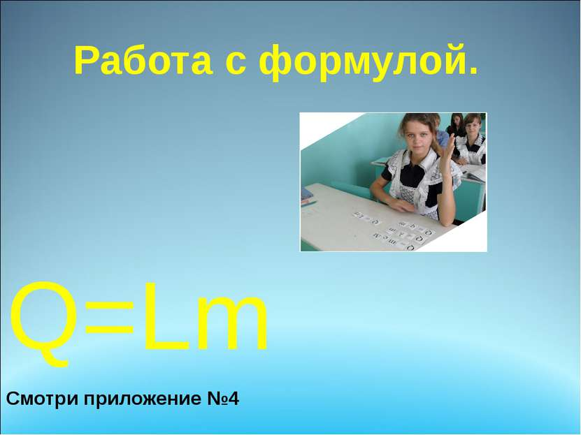 Работа с формулой. Q=Lm Смотри приложение №4