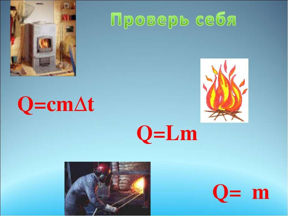 Q=сm∆t  Q=Lm Q=λm