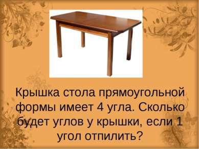 Крышка стола прямоугольной формы имеет 4 угла. Сколько будет углов у крышки, ...