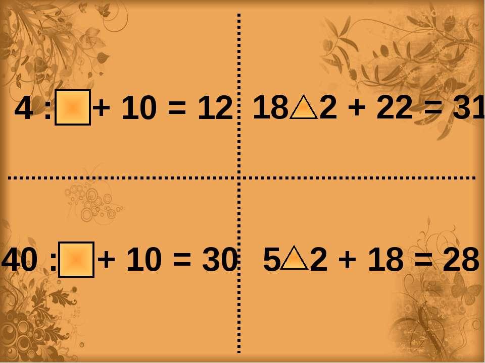 4 : 2 + 10 = 12 40 : 2 + 10 = 30 18 : 2 + 22 = 31 5 ∙ 2 + 18 = 28