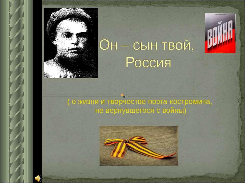 ( о жизни и творчестве поэта-костромича, не вернувшегося с войны)