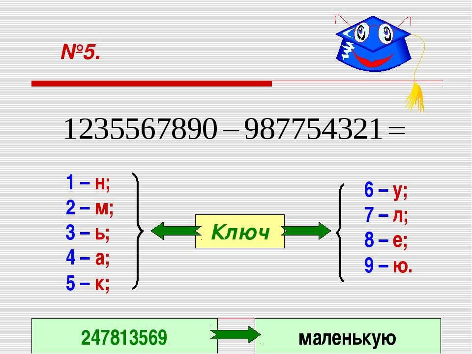 №5. 1 – н; 2 – м; 3 – ь; 4 – а; 5 – к; 6 – у; 7 – л; 8 – е; 9 – ю. Ключ 24781...