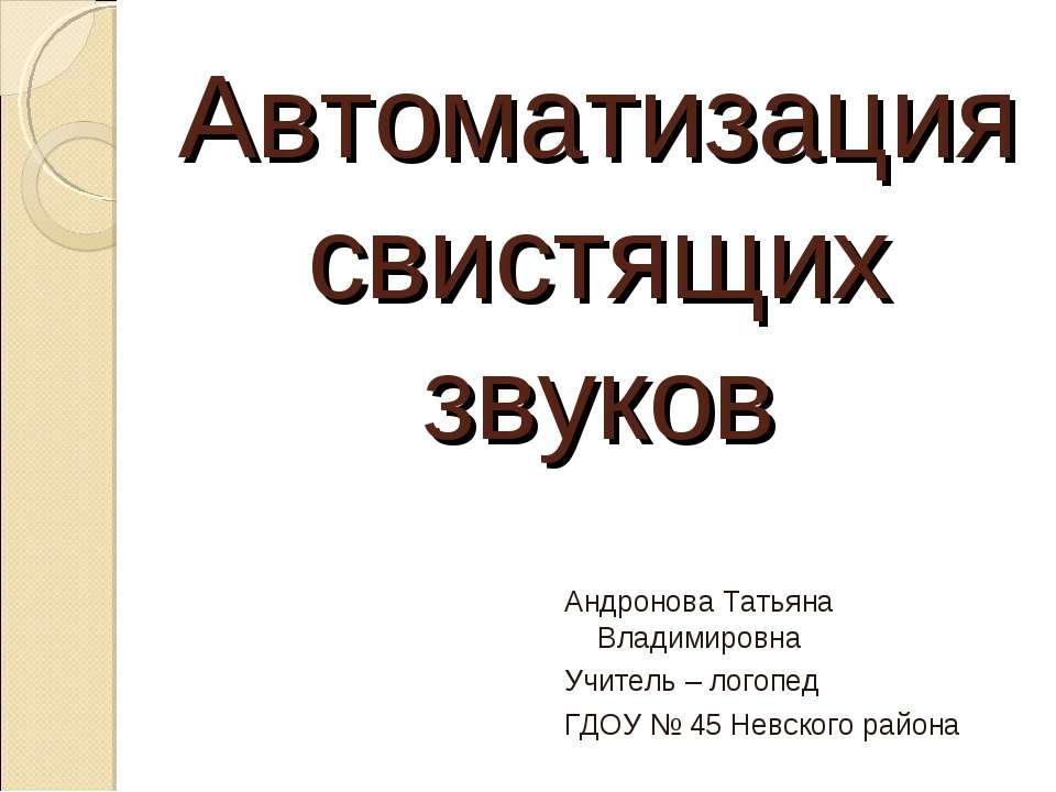 Автоматизация свистящих звуков Андронова Татьяна Владимировна Учитель – логоп...