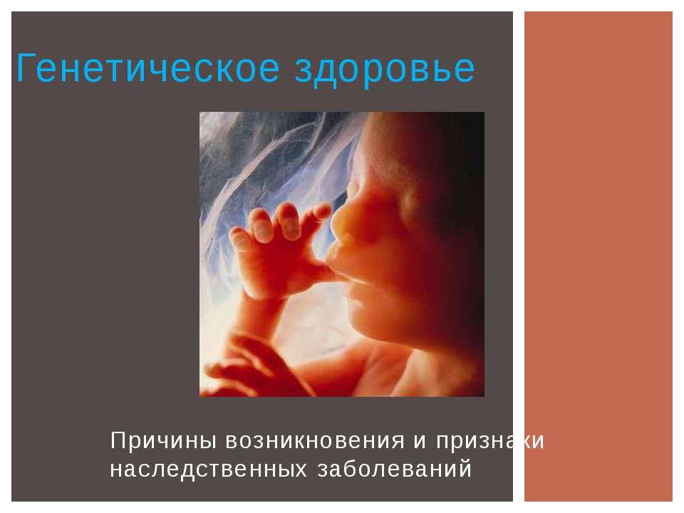 Причины возникновения и признаки наследственных заболеваний Генетическое здор...