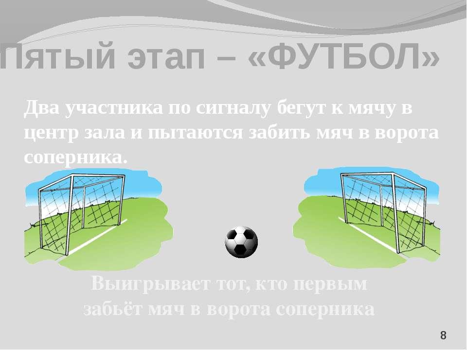 Пятый этап – «ФУТБОЛ» 8 Два участника по сигналу бегут к мячу в центр зала и ...