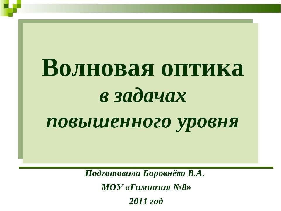 Волновая оптика в задачах повышенного уровня Подготовила Боровнёва В.А. МОУ «...