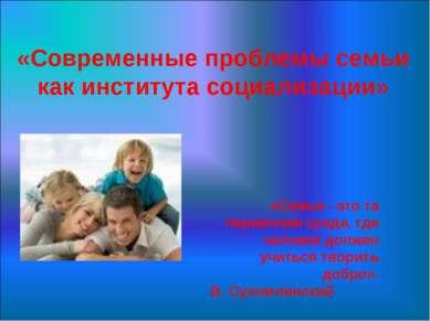 «Современные проблемы семьи как института социализации» «Семья - это та перви...