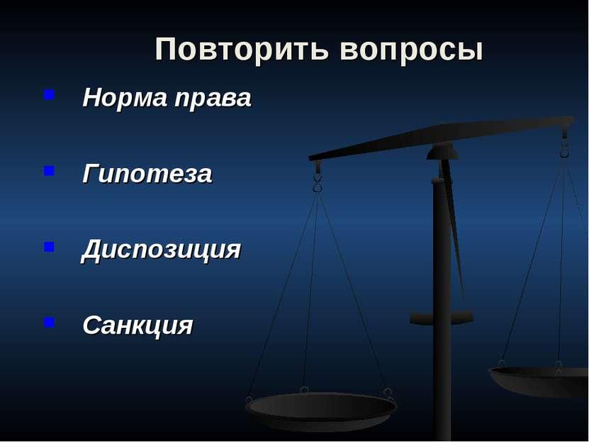 Повторить вопросы Норма права Гипотеза Диспозиция Санкция