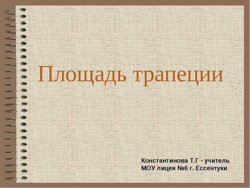 Площадь трапеции Константинова Т.Г - учитель МОУ лицея №6 г. Ессентуки