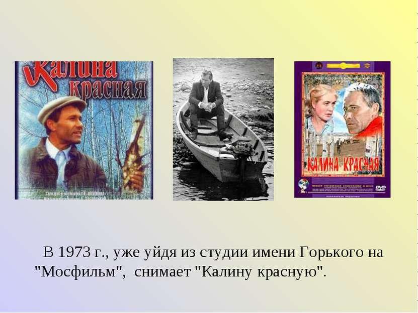 """В 1973 г., уже уйдя из студии имени Горького на """"Мосфильм"""", снимает """"Калину к..."""