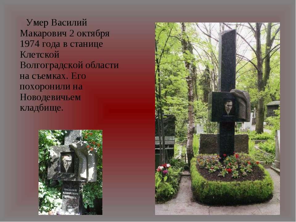 Умер Василий Макарович 2 октября 1974 года в станице Клетской Волгоградской о...