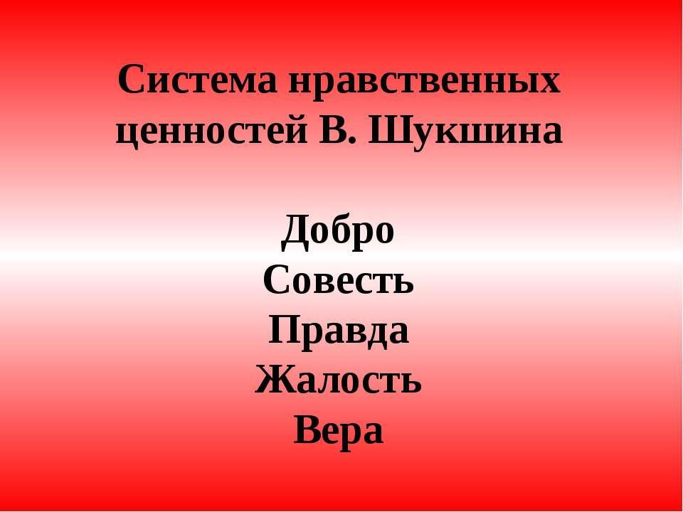 Система нравственных ценностей В. Шукшина Добро Совесть Правда Жалость Вера