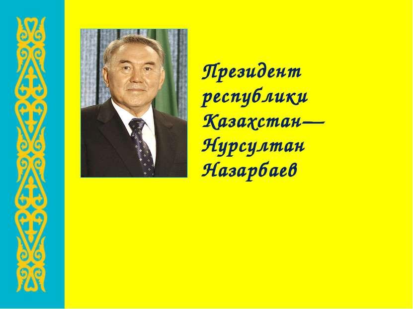 Президент республики Казахстан— Нурсултан Назарбаев