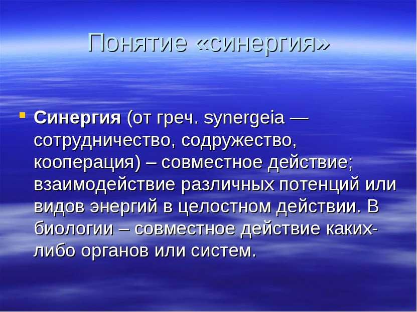 Понятие «синергия» Синергия (от греч. synergeia — сотрудничество, содружество...