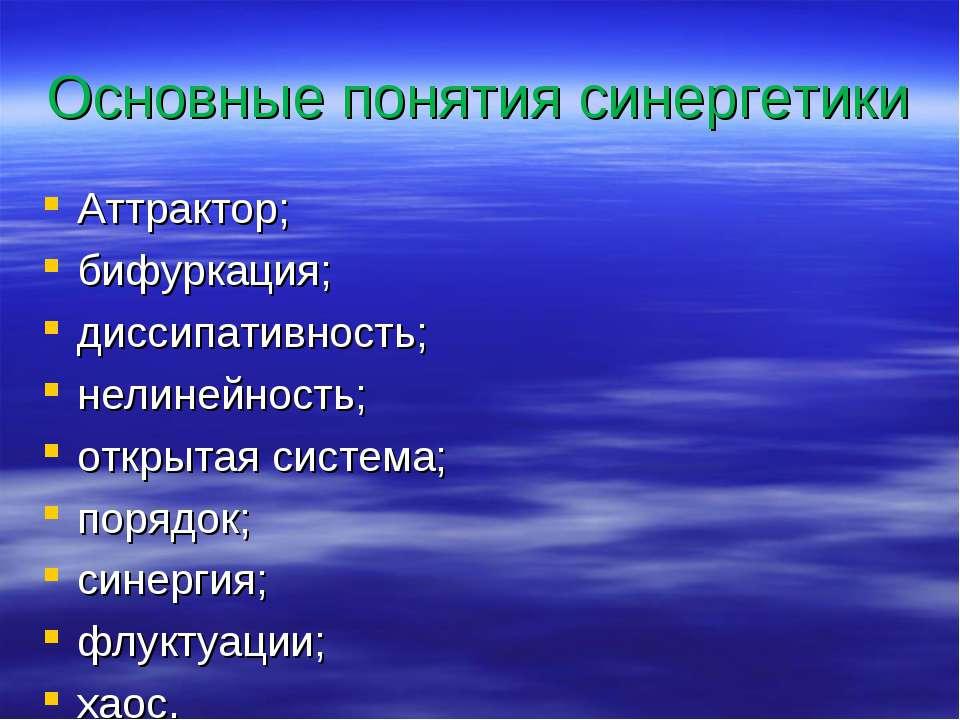 Основные понятия синергетики Аттрактор; бифуркация; диссипативность; нелинейн...