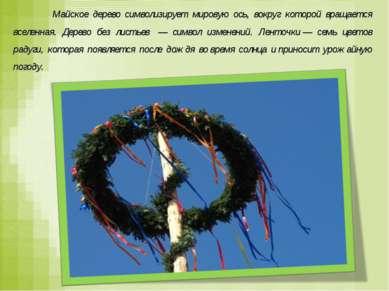 Майское дерево символизирует мировую ось, вокруг которой вращается вселенная....