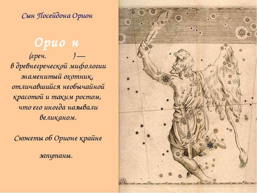 Орио н (греч. Ὠρίων) — в древнегреческой мифологии знаменитый охотник, отлича...